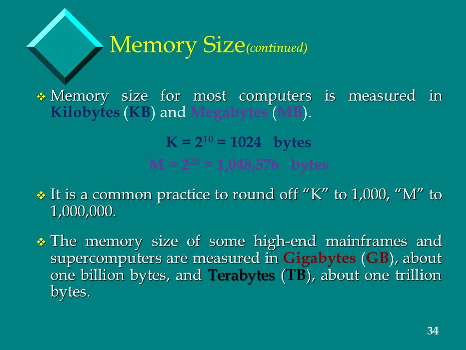 34 Memory Size (continued) v Memory size for most computers is measured in v Memory size for most computers is measured in Kilobytes ( KB ) and Megaby