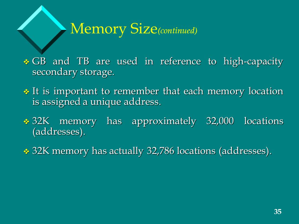 35 Memory Size (continued) v GB and TB are used in reference to high-capacity secondary storage. v It is important to remember that each memory locati