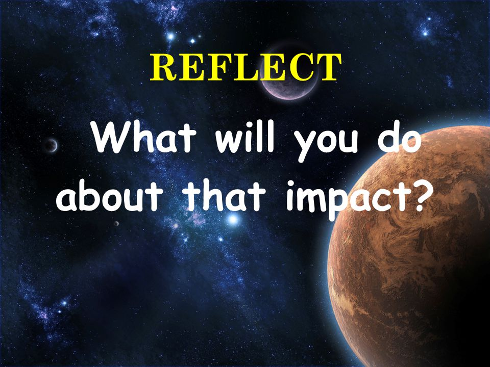 What will you do about that impact? REFLECT