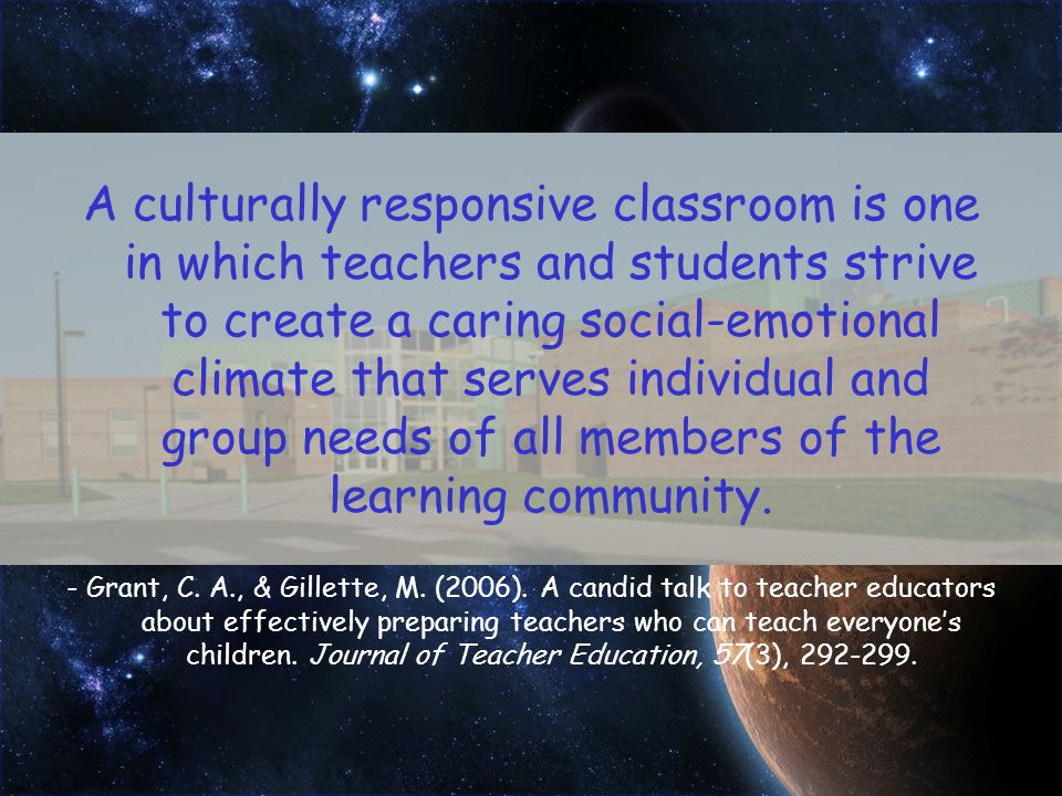 A culturally responsive classroom is one in which teachers and students strive to create a caring social-emotional climate that serves individual and group needs of all members of the learning community.