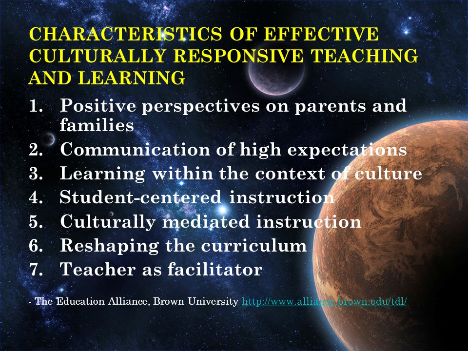1.Positive perspectives on parents and families 2.Communication of high expectations 3.Learning within the context of culture 4.Student-centered instruction 5.Culturally mediated instruction 6.Reshaping the curriculum 7.Teacher as facilitator - The Education Alliance, Brown University http://www.alliance.brown.edu/tdl/http://www.alliance.brown.edu/tdl/ CHARACTERISTICS OF EFFECTIVE CULTURALLY RESPONSIVE TEACHING AND LEARNING