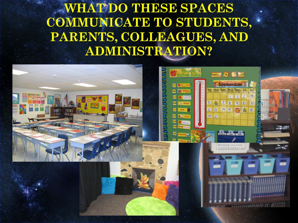 WHAT DO THESE SPACES COMMUNICATE TO STUDENTS, PARENTS, COLLEAGUES, AND ADMINISTRATION
