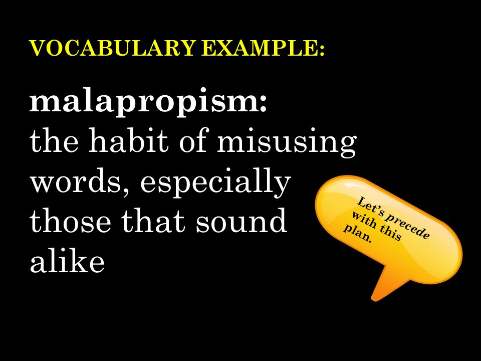 VOCABULARY EXAMPLE: malapropism: the habit of misusing words, especially those that sound alike Let's precede with this plan.