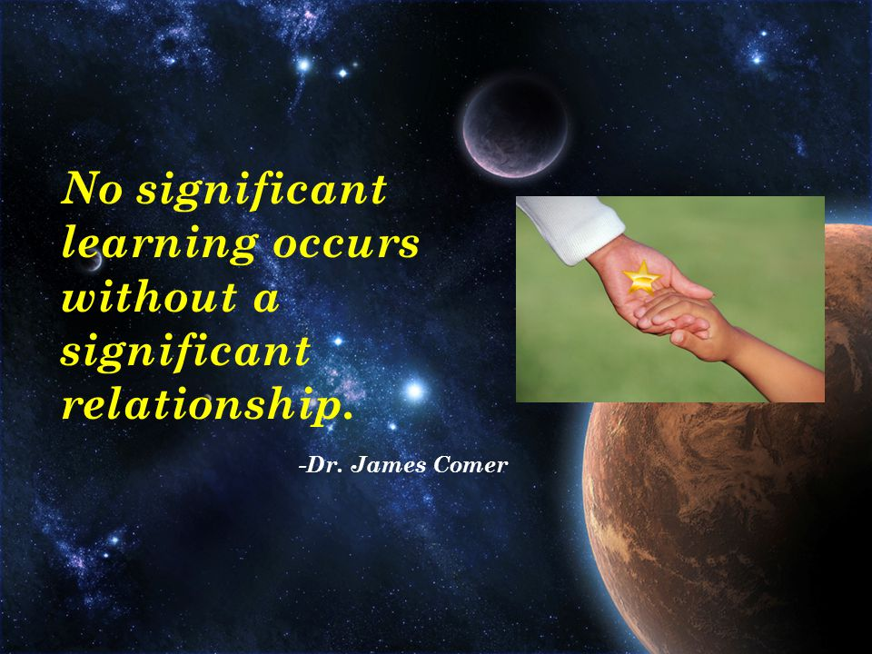 No significant learning occurs without a significant relationship. -Dr. James Comer