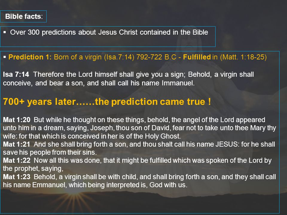  Over 300 predictions about Jesus Christ contained in the Bible Bible facts:  Prediction 1: Born of a virgin (Isa.7:14) 792-722 B.C - Fulfilled in (