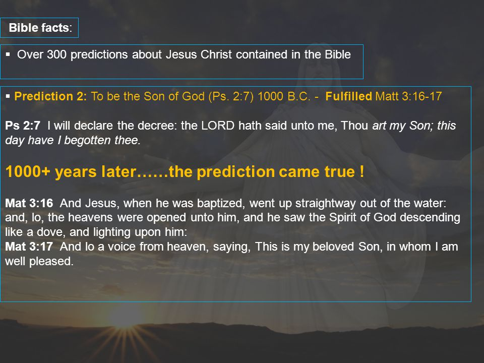  Over 300 predictions about Jesus Christ contained in the Bible Bible facts:  Prediction 2: To be the Son of God (Ps. 2:7) 1000 B.C. - Fulfilled Mat