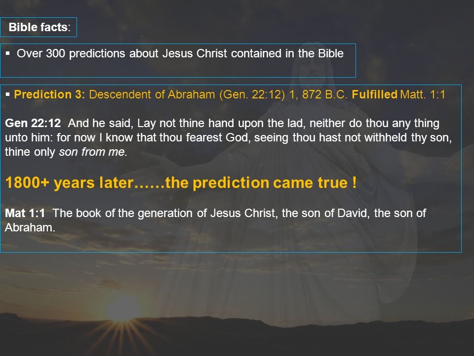  Over 300 predictions about Jesus Christ contained in the Bible Bible facts:  Prediction 3: Descendent of Abraham (Gen. 22:12) 1, 872 B.C. Fulfilled