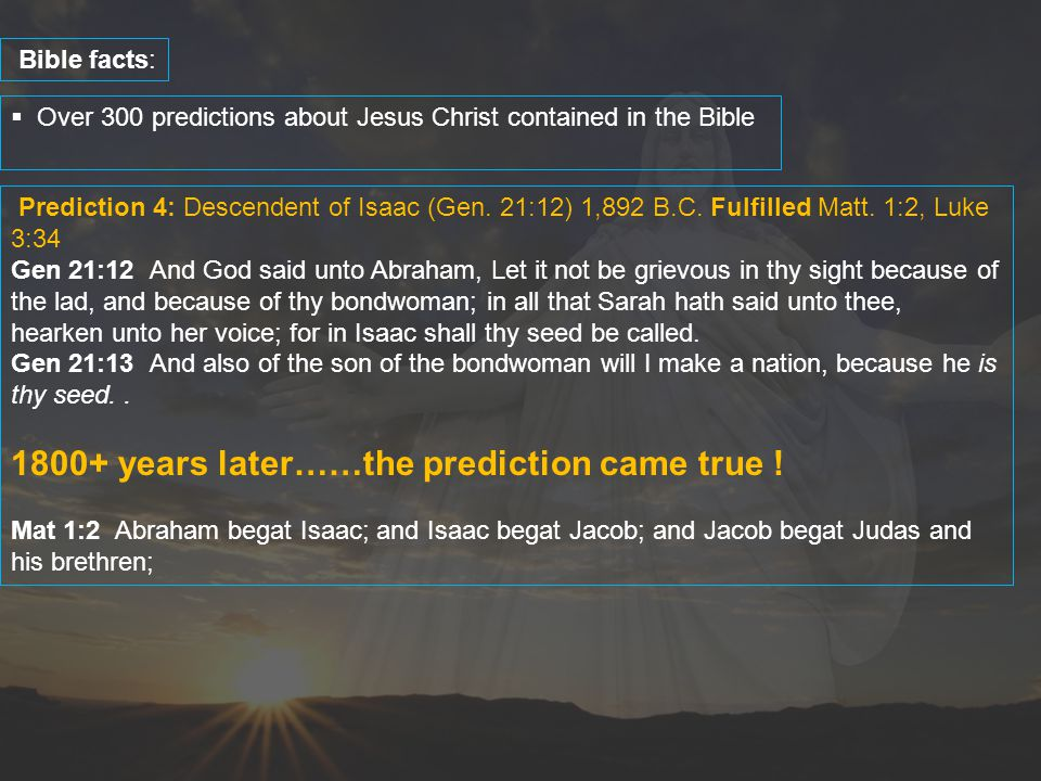  Over 300 predictions about Jesus Christ contained in the Bible Bible facts: Prediction 4: Descendent of Isaac (Gen. 21:12) 1,892 B.C. Fulfilled Matt