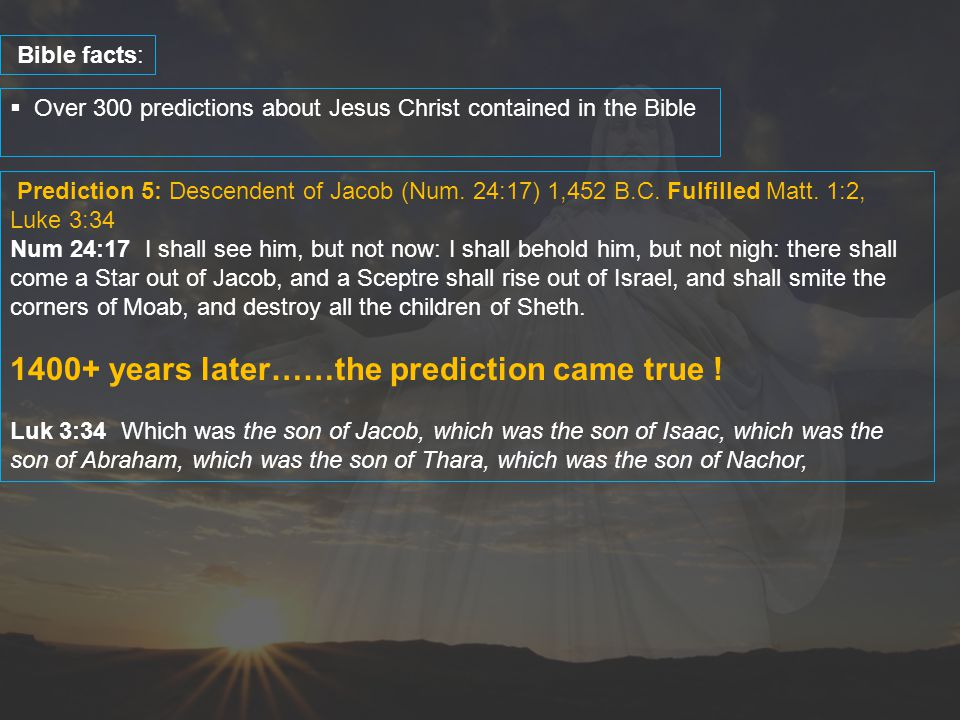  Over 300 predictions about Jesus Christ contained in the Bible Bible facts: Prediction 5: Descendent of Jacob (Num. 24:17) 1,452 B.C. Fulfilled Matt