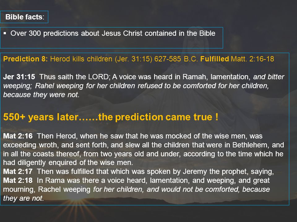  Over 300 predictions about Jesus Christ contained in the Bible Bible facts: Prediction 8: Herod kills children (Jer. 31:15) 627-585 B.C. Fulfilled M