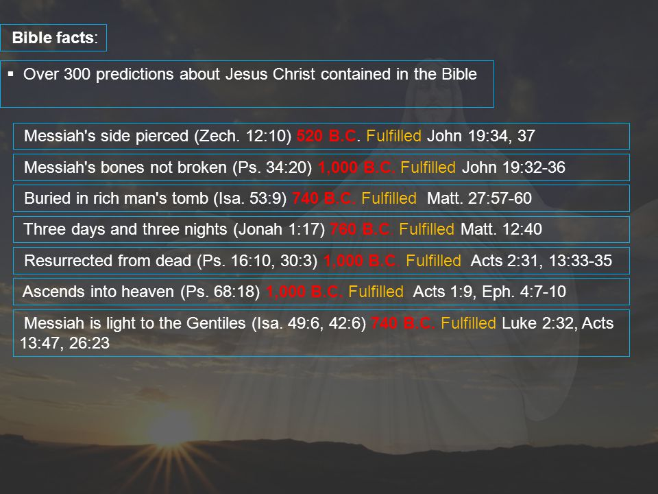  Over 300 predictions about Jesus Christ contained in the Bible Bible facts: Messiah's side pierced (Zech. 12:10) 520 B.C. Fulfilled John 19:34, 37 M