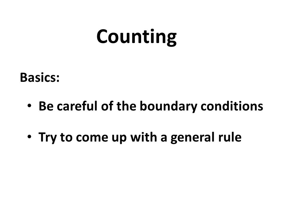 Counting Basics: Be careful of the boundary conditions Try to come up with a general rule
