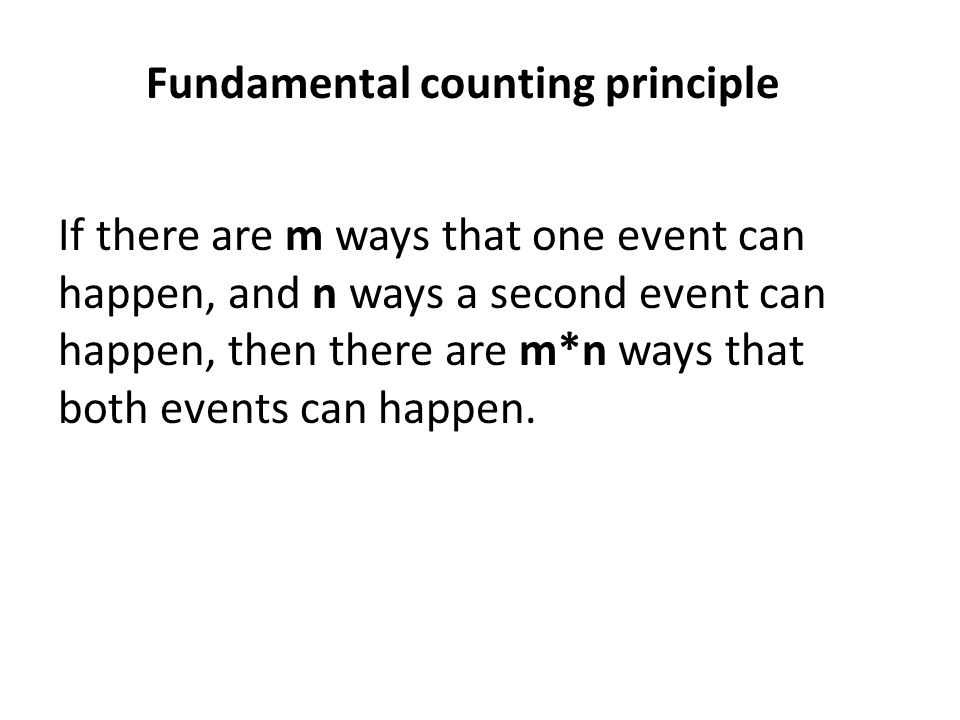 Fundamental counting principle If there are m ways that one event can happen, and n ways a second event can happen, then there are m*n ways that both events can happen.