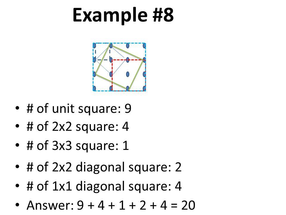Example #8 # of unit square: 9 # of 2x2 square: 4 # of 3x3 square: 1 # of 2x2 diagonal square: 2 Answer: 9 + 4 + 1 + 2 + 4 = 20 # of 1x1 diagonal square: 4