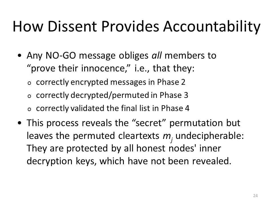24 How Dissent Provides Accountability Any NO-GO message obliges all members to prove their innocence, i.e., that they: o correctly encrypted messages in Phase 2 o correctly decrypted/permuted in Phase 3 o correctly validated the final list in Phase 4 This process reveals the secret permutation but leaves the permuted cleartexts m j undecipherable: They are protected by all honest nodes inner decryption keys, which have not been revealed.