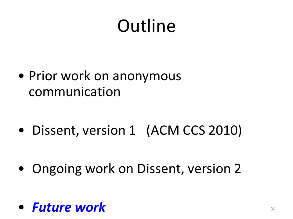 34 Outline Prior work on anonymous communication Dissent, version 1 (ACM CCS 2010) Ongoing work on Dissent, version 2 Future work