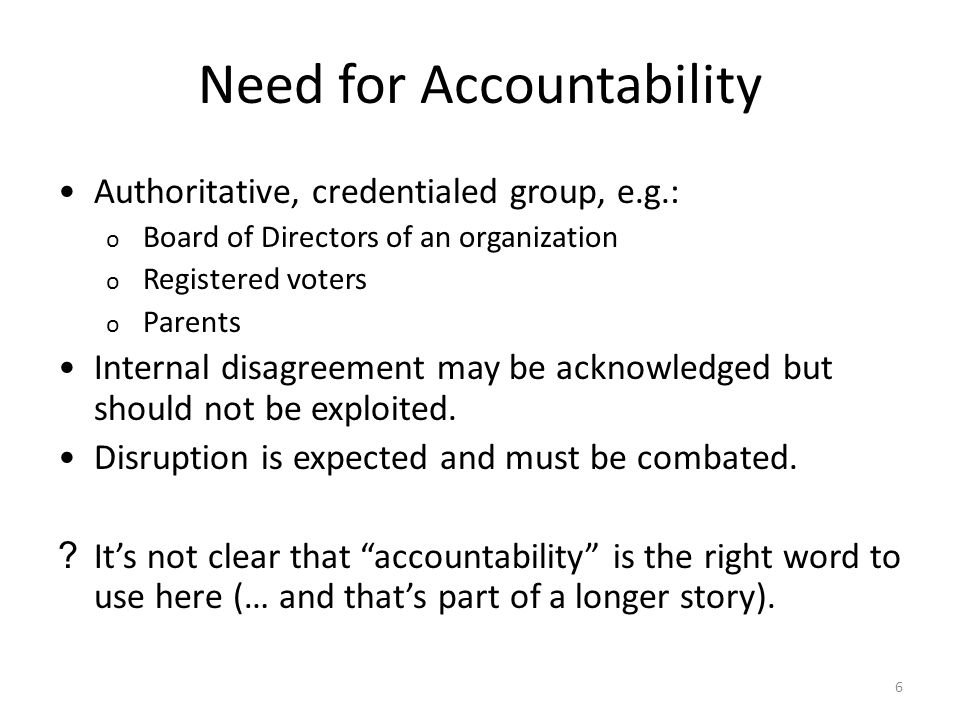 6 Need for Accountability Authoritative, credentialed group, e.g.: o Board of Directors of an organization o Registered voters o Parents Internal disagreement may be acknowledged but should not be exploited.