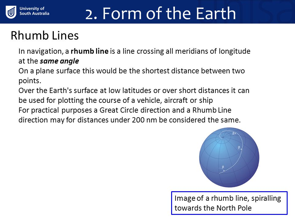 2. Form of the Earth In navigation, a rhumb line is a line crossing all meridians of longitude at the same angle On a plane surface this would be the