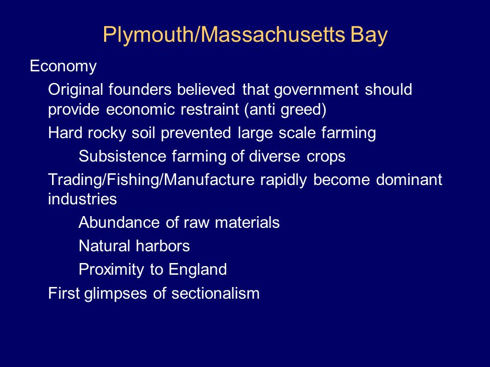 Plymouth/Massachusetts Bay Economy Original founders believed that government should provide economic restraint (anti greed) Hard rocky soil prevented
