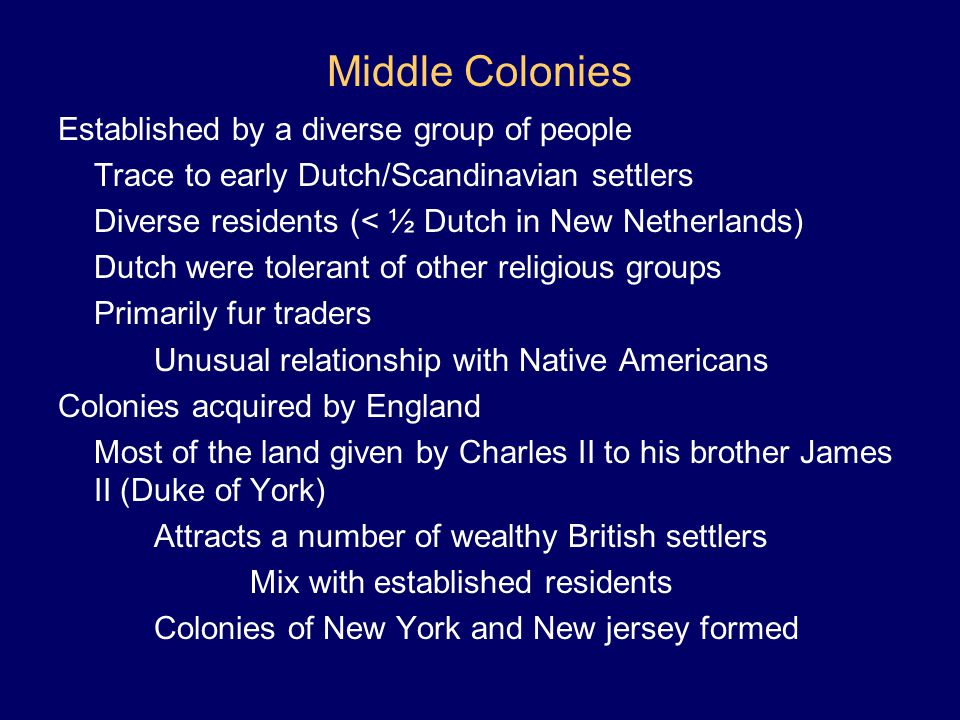Middle Colonies Established by a diverse group of people Trace to early Dutch/Scandinavian settlers Diverse residents (< ½ Dutch in New Netherlands) D
