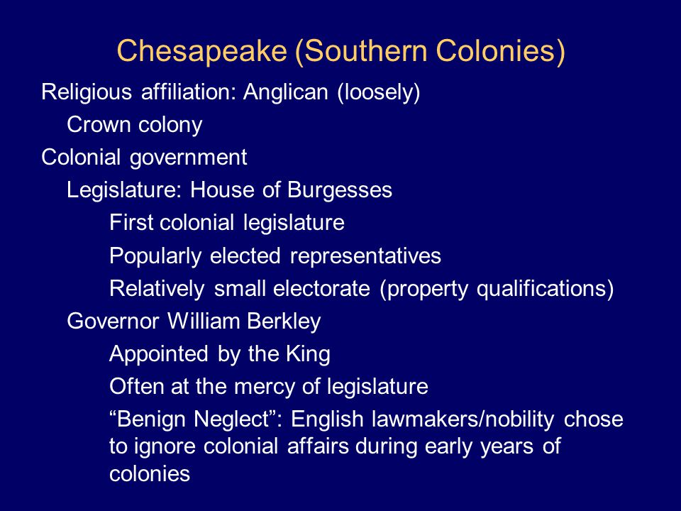Chesapeake (Southern Colonies) Religious affiliation: Anglican (loosely) Crown colony Colonial government Legislature: House of Burgesses First coloni