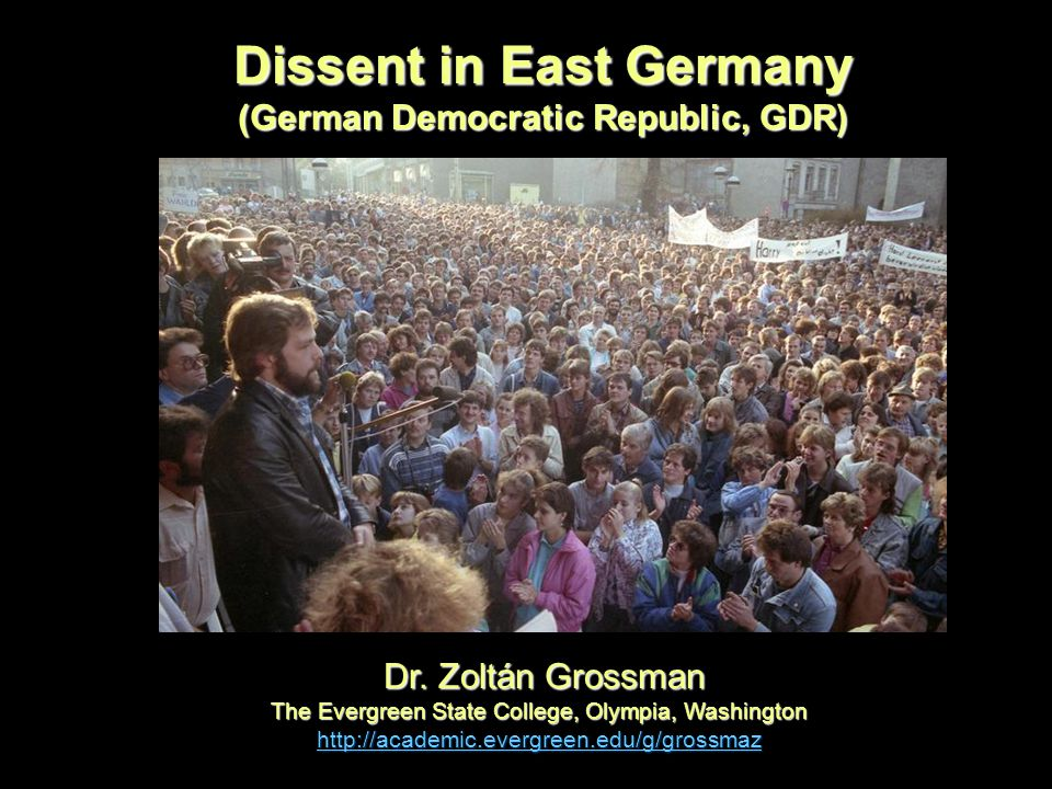 Dissent in East Germany (German Democratic Republic, GDR) Dr. Zoltán Grossman Dr. Zoltán Grossman The Evergreen State College, Olympia, Washington htt