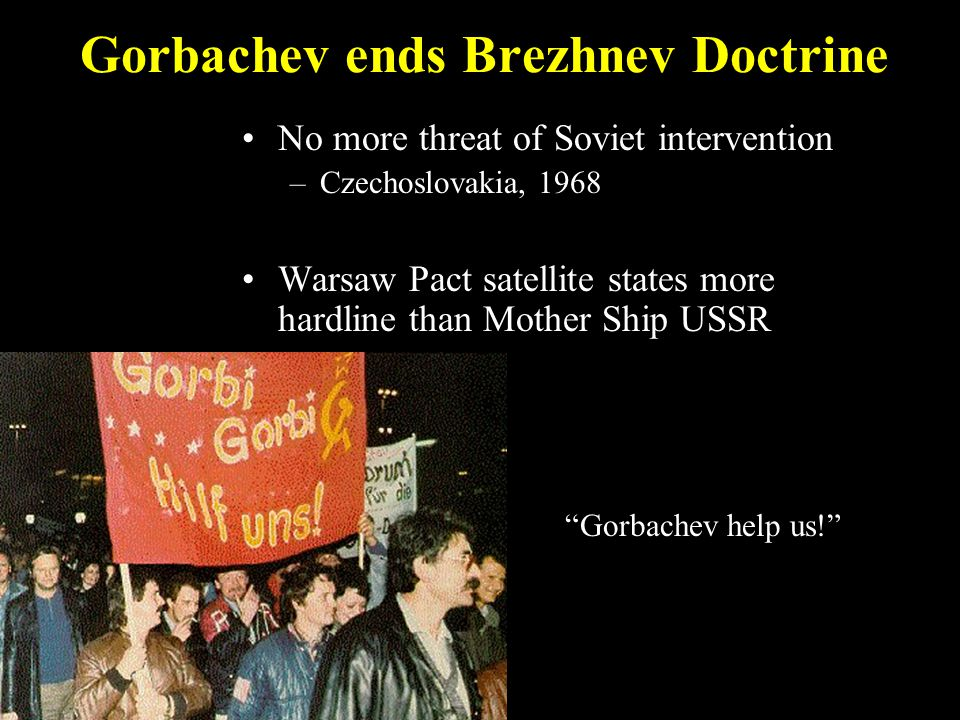 Gorbachev ends Brezhnev Doctrine No more threat of Soviet intervention –Czechoslovakia, 1968 Warsaw Pact satellite states more hardline than Mother Ship USSR Gorbachev help us!