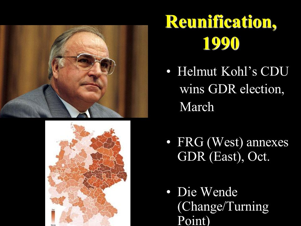 Reunification, 1990 Helmut Kohl's CDU wins GDR election, March FRG (West) annexes GDR (East), Oct. Die Wende (Change/Turning Point)