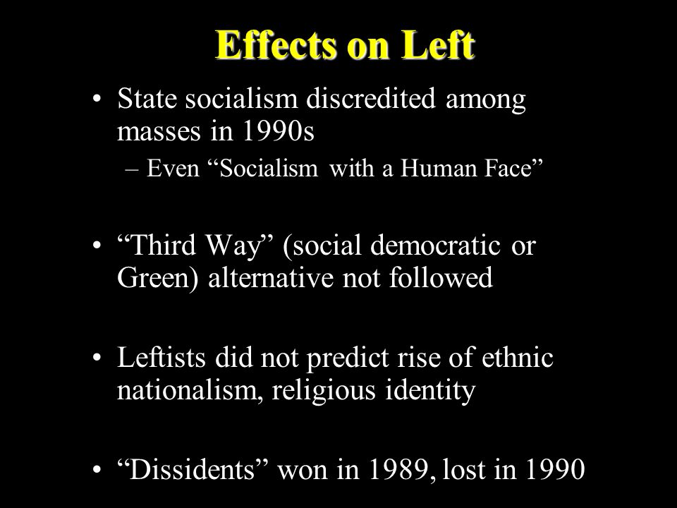 Effects on Left State socialism discredited among masses in 1990s –Even Socialism with a Human Face Third Way (social democratic or Green) alternative not followed Leftists did not predict rise of ethnic nationalism, religious identity Dissidents won in 1989, lost in 1990