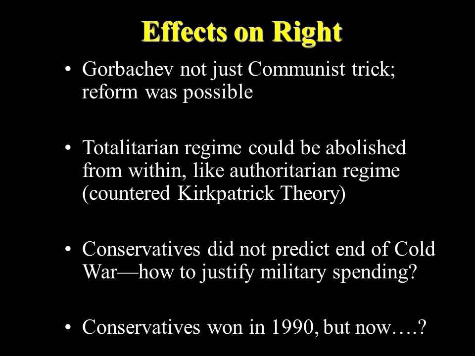 Effects on Right Gorbachev not just Communist trick; reform was possible Totalitarian regime could be abolished from within, like authoritarian regime
