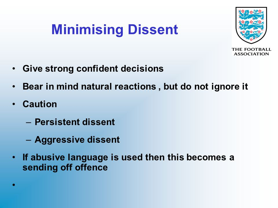 Minimising Dissent Give strong confident decisions Bear in mind natural reactions, but do not ignore it Caution –Persistent dissent –Aggressive dissen