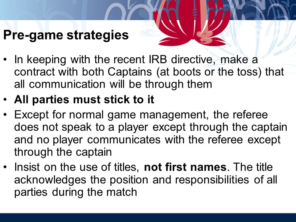 Pre-game strategies In keeping with the recent IRB directive, make a contract with both Captains (at boots or the toss) that all communication will be through them All parties must stick to it Except for normal game management, the referee does not speak to a player except through the captain and no player communicates with the referee except through the captain Insist on the use of titles, not first names.