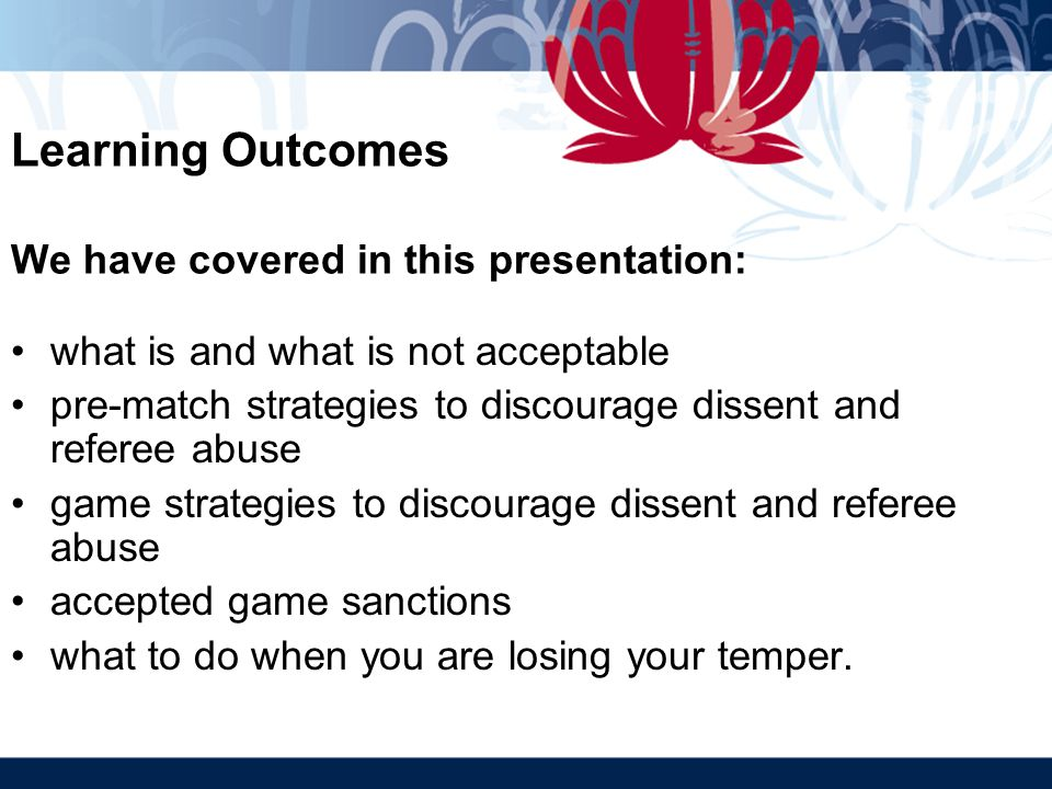 Learning Outcomes We have covered in this presentation: what is and what is not acceptable pre-match strategies to discourage dissent and referee abuse game strategies to discourage dissent and referee abuse accepted game sanctions what to do when you are losing your temper.