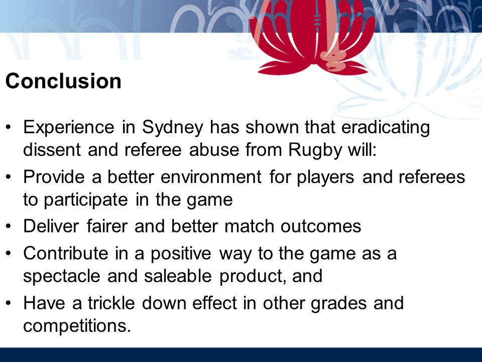 Conclusion Experience in Sydney has shown that eradicating dissent and referee abuse from Rugby will: Provide a better environment for players and referees to participate in the game Deliver fairer and better match outcomes Contribute in a positive way to the game as a spectacle and saleable product, and Have a trickle down effect in other grades and competitions.