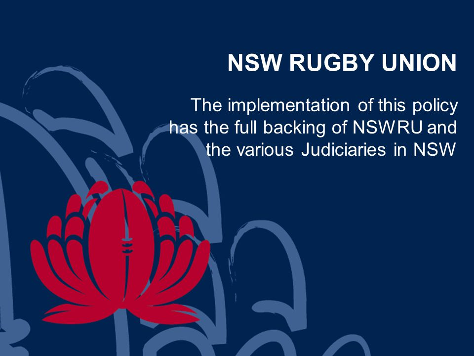 NSW RUGBY UNION The implementation of this policy has the full backing of NSWRU and the various Judiciaries in NSW