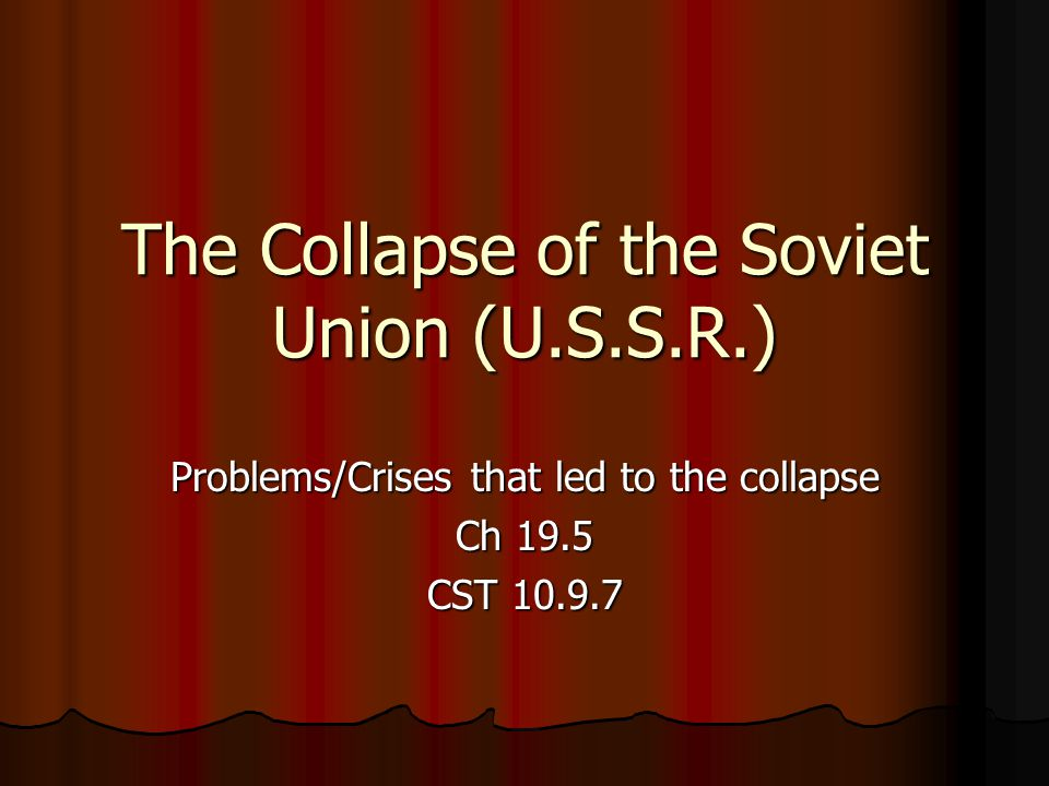 The Collapse of the Soviet Union (U.S.S.R.) Problems/Crises that led to the collapse Ch 19.5 CST 10.9.7