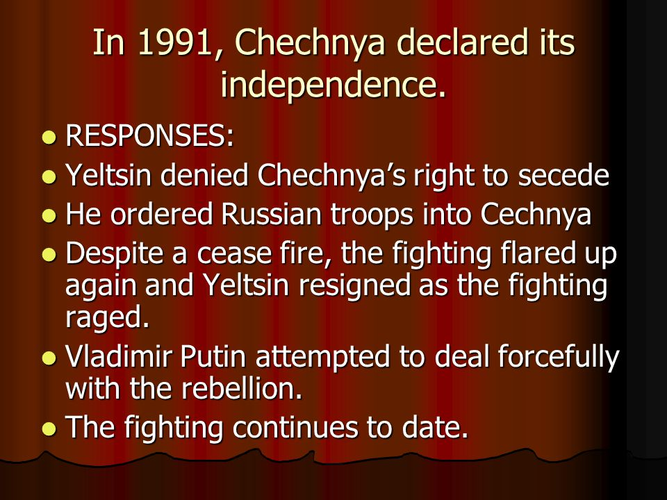 In 1991, Chechnya declared its independence. RESPONSES: RESPONSES: Yeltsin denied Chechnya's right to secede Yeltsin denied Chechnya's right to secede