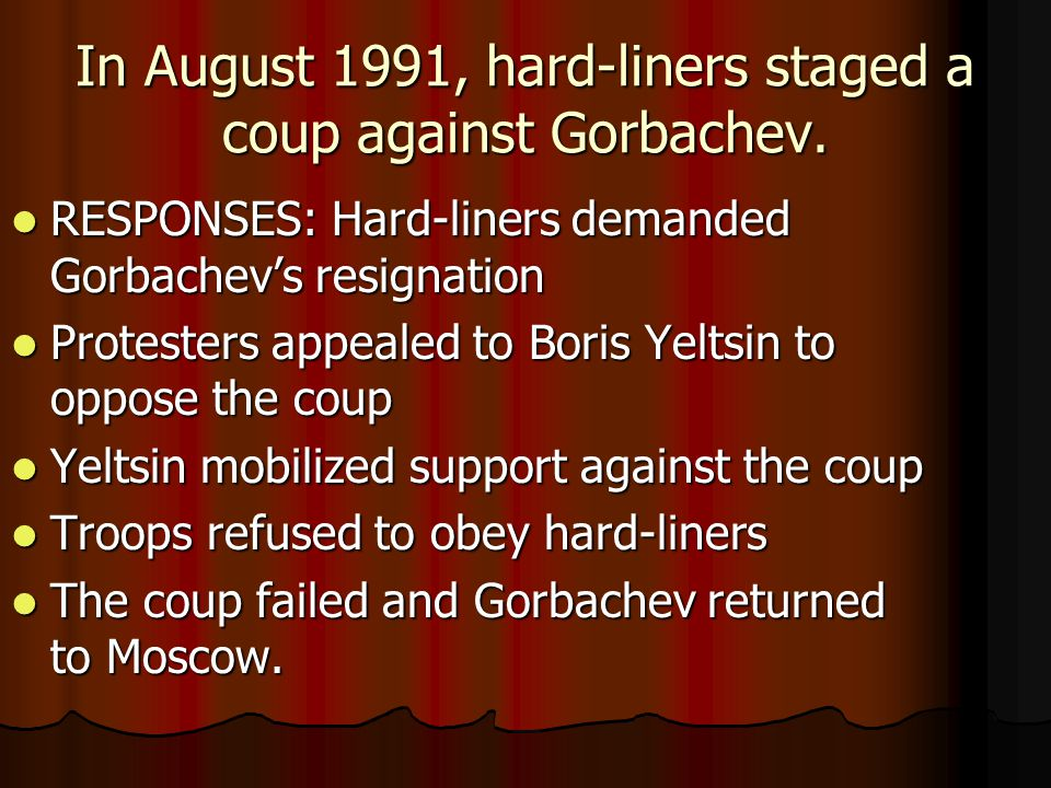In August 1991, hard-liners staged a coup against Gorbachev. RESPONSES: Hard-liners demanded Gorbachev's resignation RESPONSES: Hard-liners demanded G
