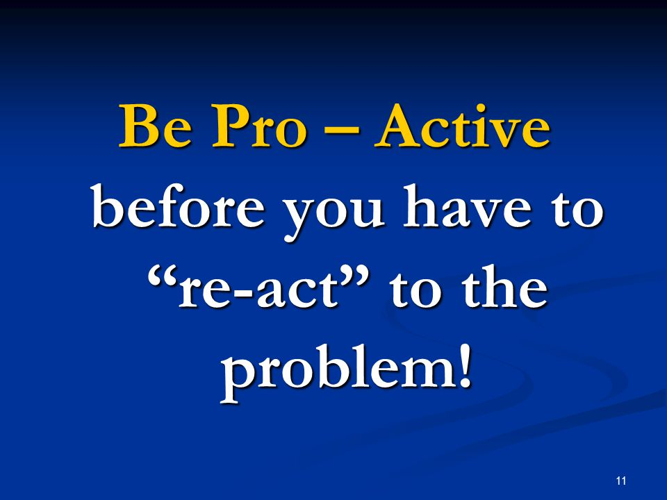 11 Be Pro – Active before you have to re-act to the problem!