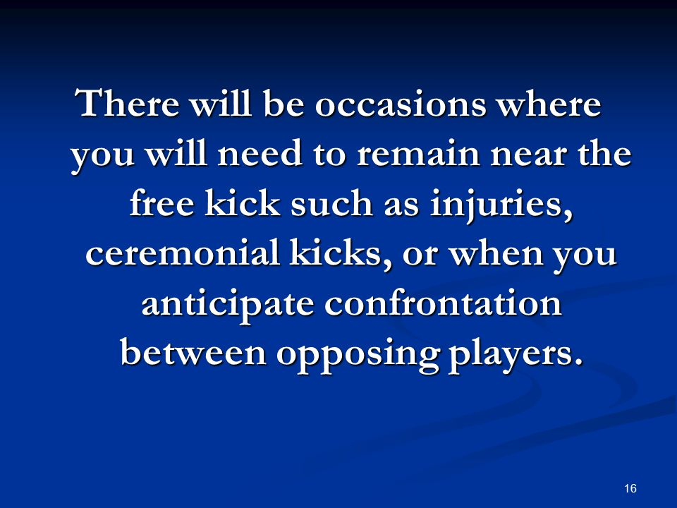 16 There will be occasions where you will need to remain near the free kick such as injuries, ceremonial kicks, or when you anticipate confrontation between opposing players.