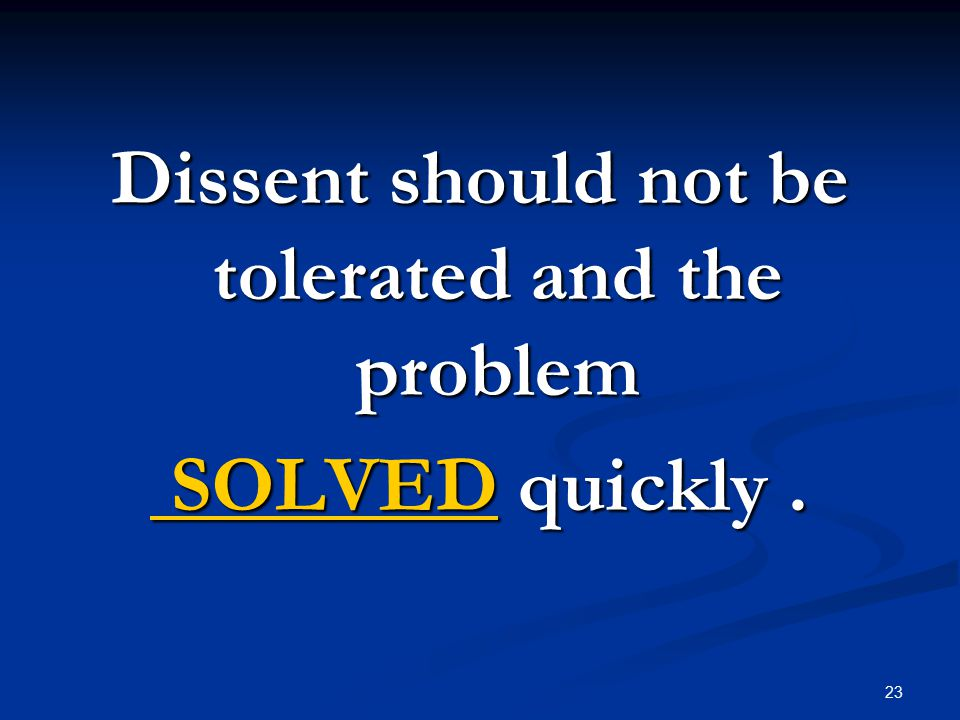 23 Dissent should not be tolerated and the problem SOLVED quickly. SOLVED quickly.