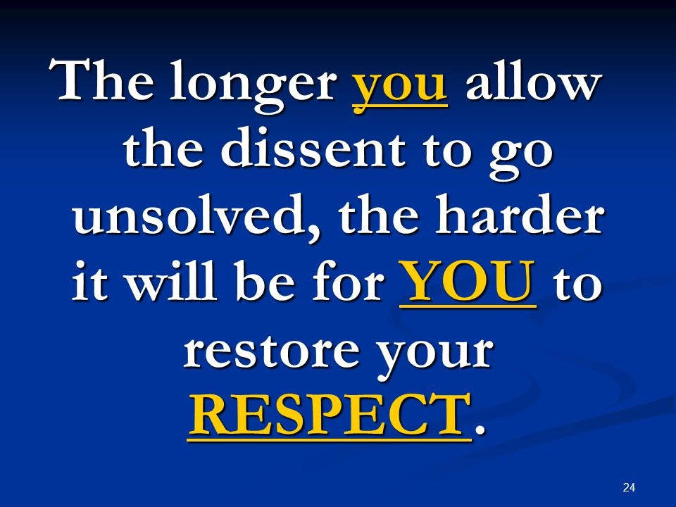 24 The longer you allow the dissent to go unsolved, the harder it will be for YOU to restore your RESPECT.
