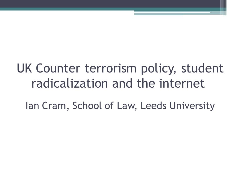 UK Counter terrorism policy, student radicalization and the internet Ian Cram, School of Law, Leeds University