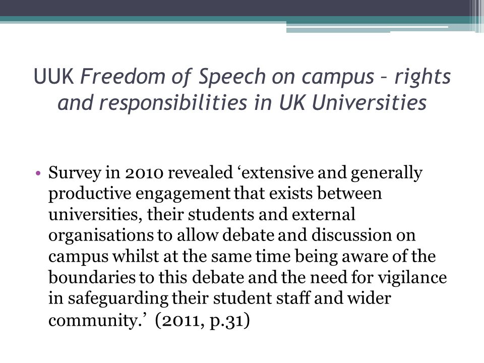 UUK Freedom of Speech on campus – rights and responsibilities in UK Universities Survey in 2010 revealed 'extensive and generally productive engagement that exists between universities, their students and external organisations to allow debate and discussion on campus whilst at the same time being aware of the boundaries to this debate and the need for vigilance in safeguarding their student staff and wider community.' (2011, p.31)