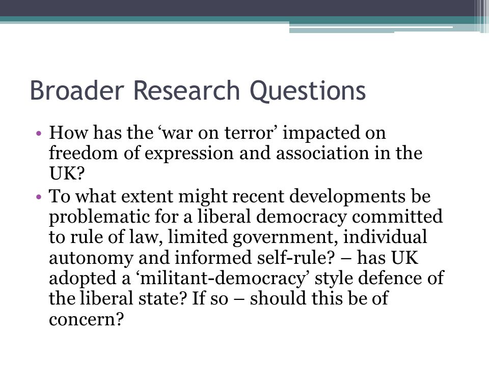 Broader Research Questions How has the 'war on terror' impacted on freedom of expression and association in the UK.