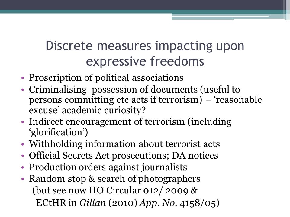Discrete measures impacting upon expressive freedoms Proscription of political associations Criminalising possession of documents (useful to persons committing etc acts if terrorism) – 'reasonable excuse' academic curiosity.