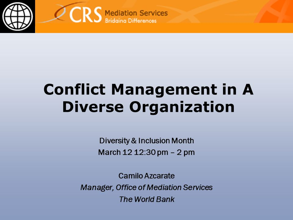 Conflict Management in A Diverse Organization Diversity & Inclusion Month March 12 12:30 pm – 2 pm Camilo Azcarate Manager, Office of Mediation Services The World Bank