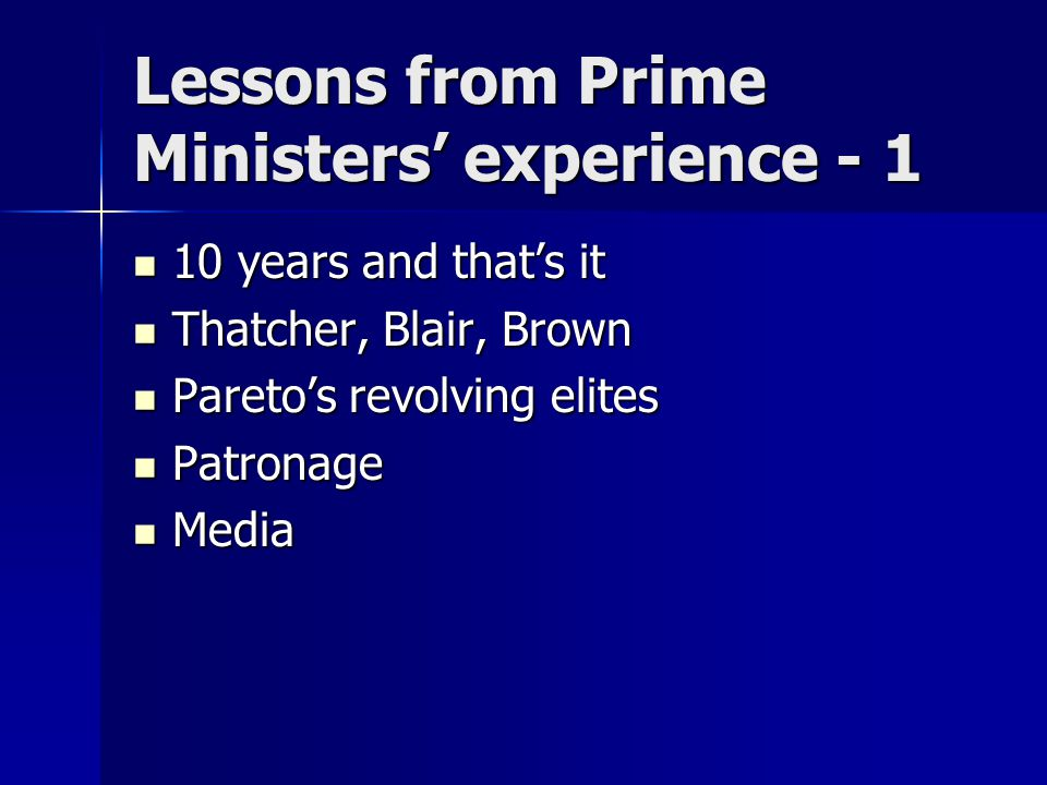 Lessons from Prime Ministers' experience - 1 10 years and that's it 10 years and that's it Thatcher, Blair, Brown Thatcher, Blair, Brown Pareto's revolving elites Pareto's revolving elites Patronage Patronage Media Media