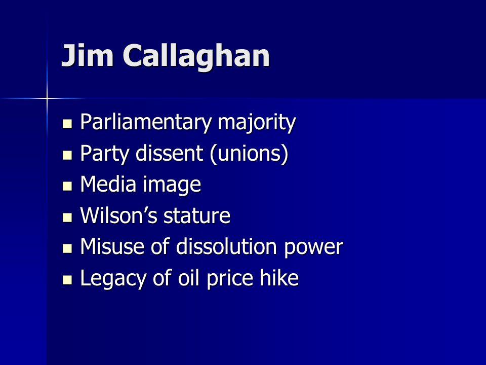 Jim Callaghan Parliamentary majority Parliamentary majority Party dissent (unions) Party dissent (unions) Media image Media image Wilson's stature Wilson's stature Misuse of dissolution power Misuse of dissolution power Legacy of oil price hike Legacy of oil price hike