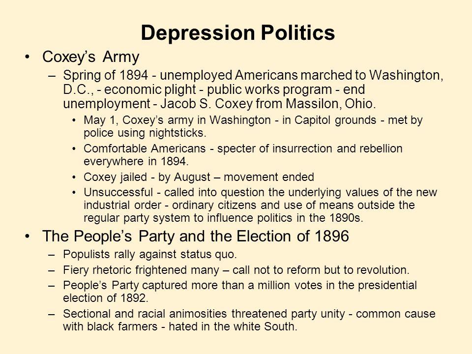Depression Politics Coxey's Army –Spring of 1894 - unemployed Americans marched to Washington, D.C., - economic plight - public works program - end un